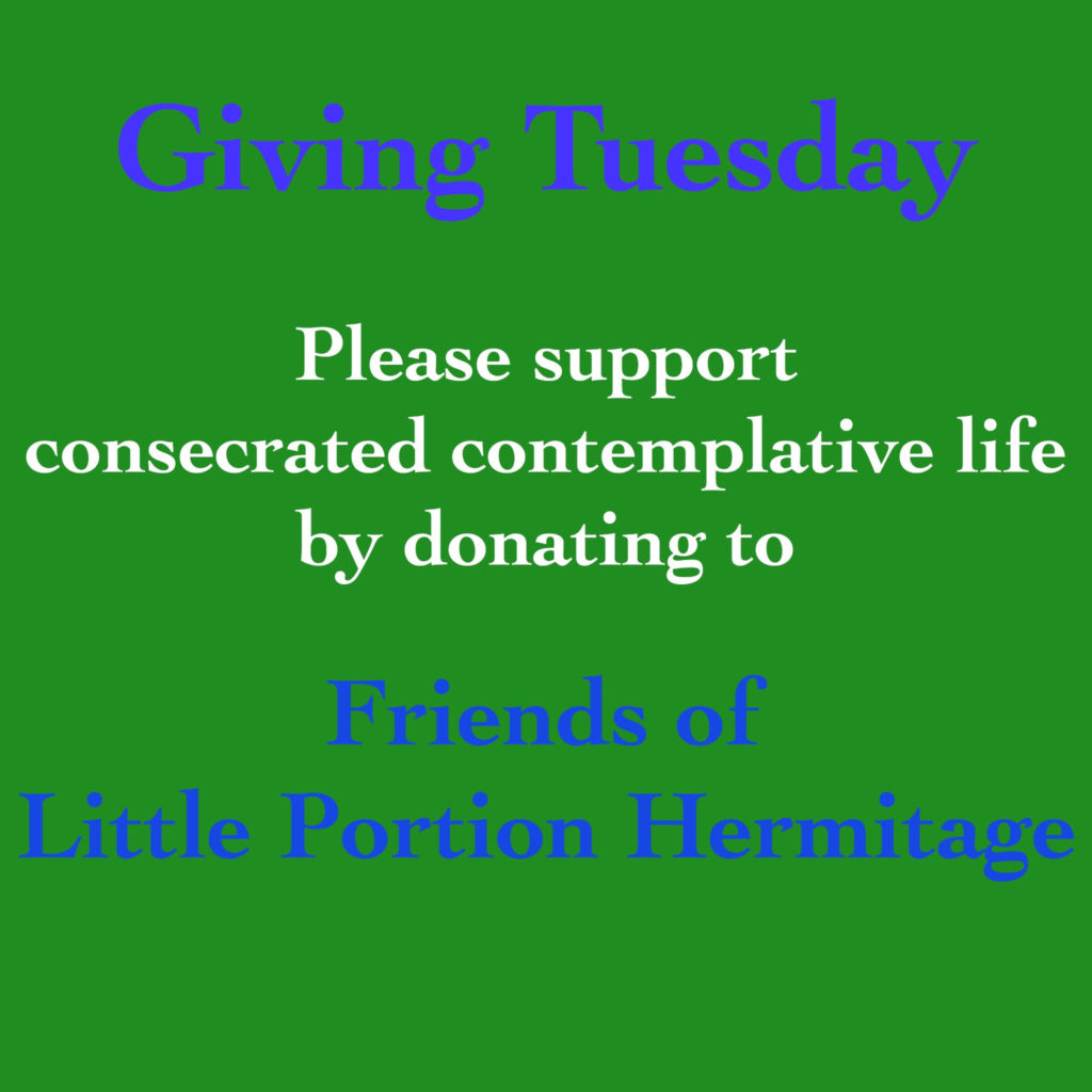 It's Giving Tuesday! Please support consecrated contemplative life by donating to Friends of Little Portion Hermitage by using the PayPal or GoFundMe links found on this site.
